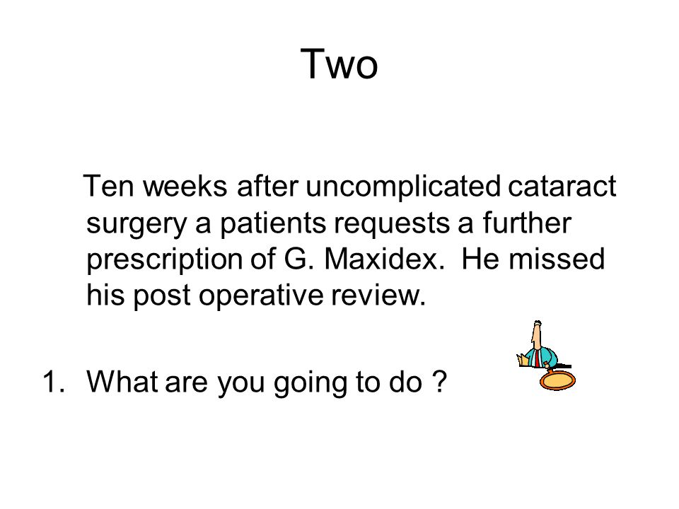 Two Ten weeks after uncomplicated cataract surgery a patients requests a further prescription of G. Maxidex. He missed his post operative review.