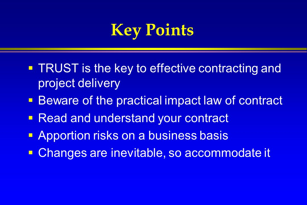 Key Points TRUST is the key to effective contracting and project delivery. Beware of the practical impact law of contract.