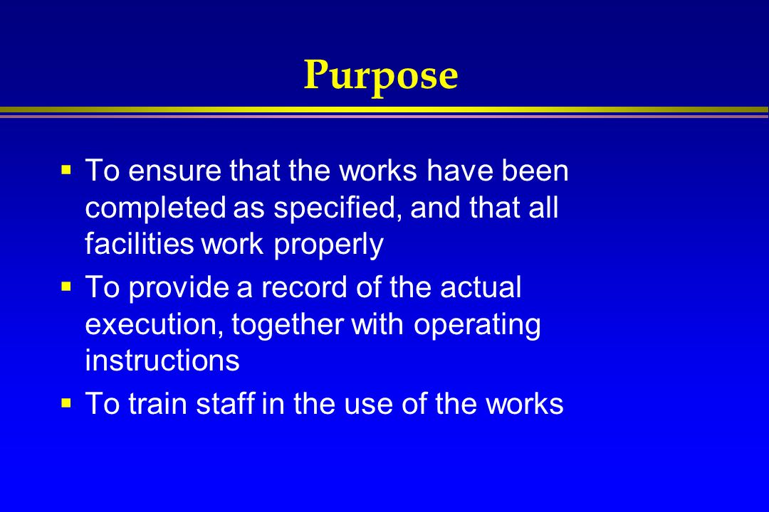 Purpose To ensure that the works have been completed as specified, and that all facilities work properly.
