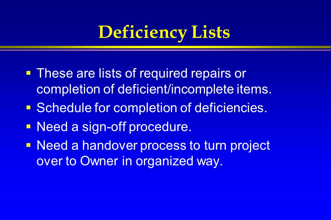 Deficiency Lists These are lists of required repairs or completion of deficient/incomplete items. Schedule for completion of deficiencies.