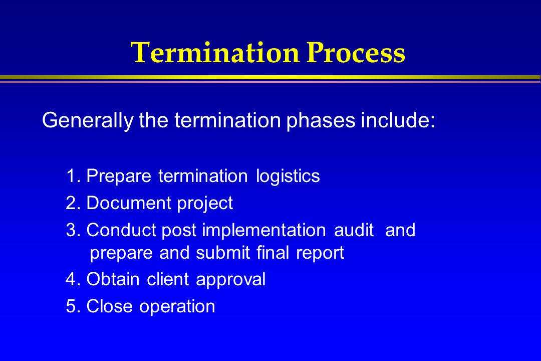 Termination Process Generally the termination phases include:
