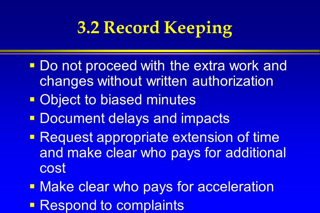 3.2 Record Keeping Do not proceed with the extra work and changes without written authorization. Object to biased minutes.