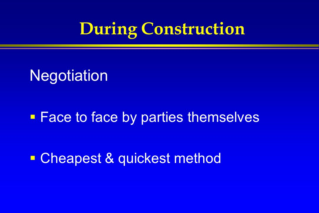 During Construction Negotiation Face to face by parties themselves