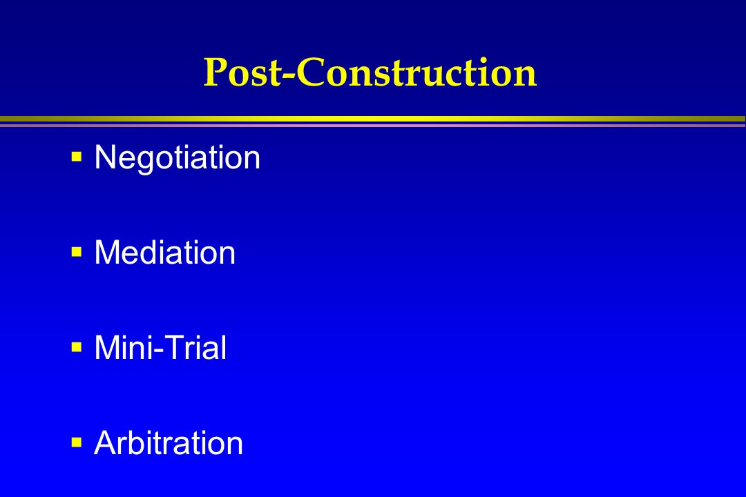 Post-Construction Negotiation Mediation Mini-Trial Arbitration