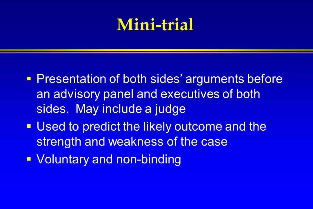 Mini-trial Presentation of both sides' arguments before an advisory panel and executives of both sides. May include a judge.