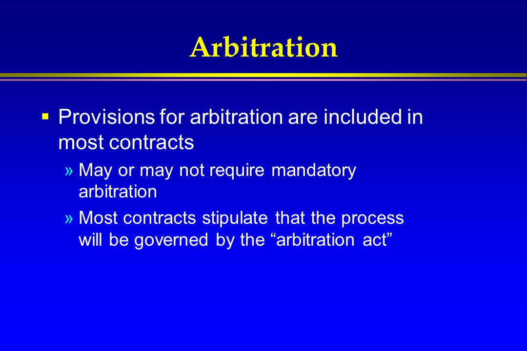 Arbitration Provisions for arbitration are included in most contracts