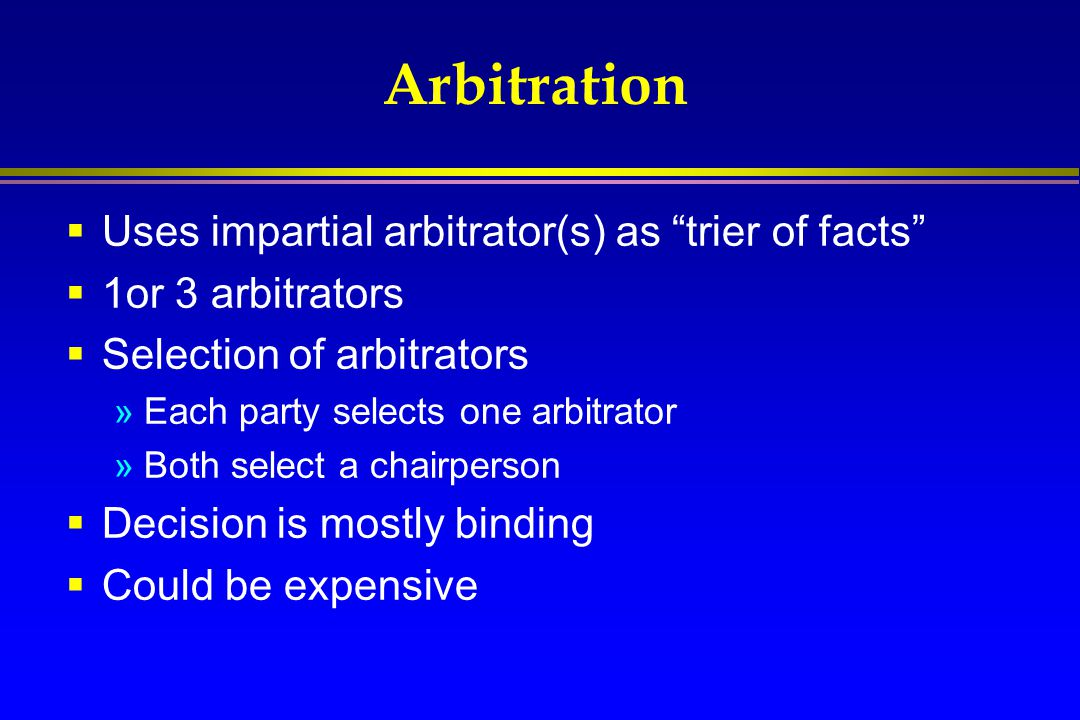 Arbitration Uses impartial arbitrator(s) as trier of facts