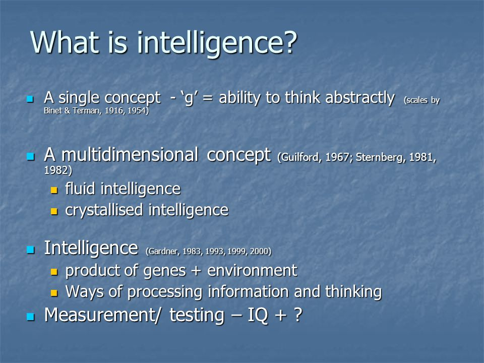 What is intelligence A single concept - 'g' = ability to think abstractly (scales by Binet & Terman, 1916, 1954)