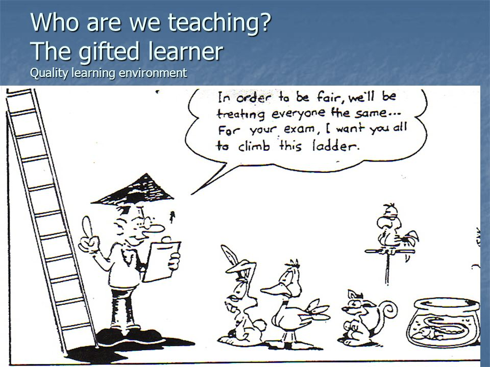 Who are we teaching The gifted learner Quality learning environment