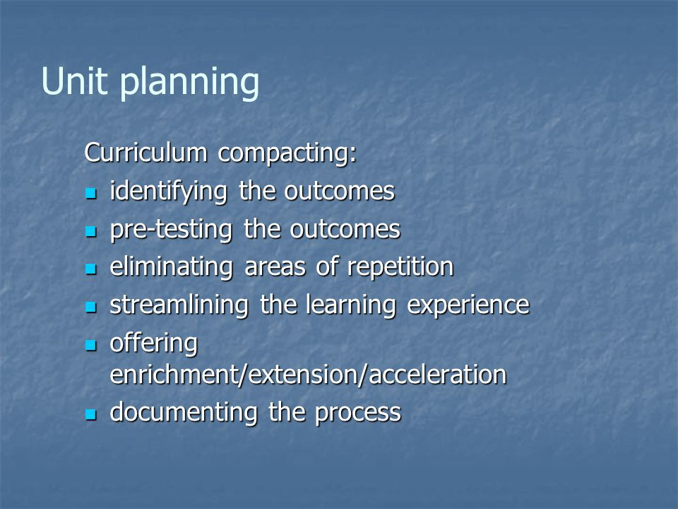Unit planning Curriculum compacting: identifying the outcomes