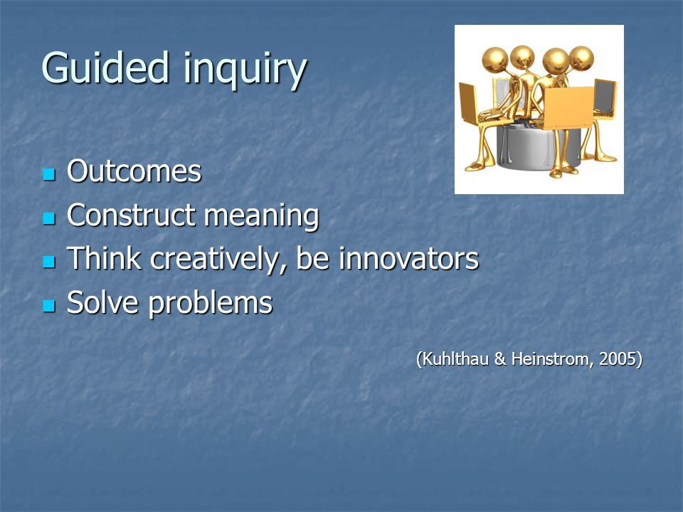 Guided inquiry Outcomes Construct meaning
