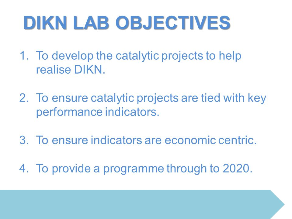 DIKN LAB OBJECTIVES To develop the catalytic projects to help realise DIKN. To ensure catalytic projects are tied with key performance indicators.