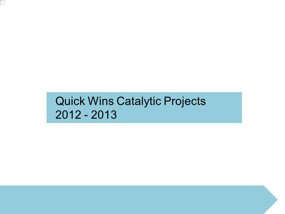 Quick Wins Catalytic Projects 2012 - 2013