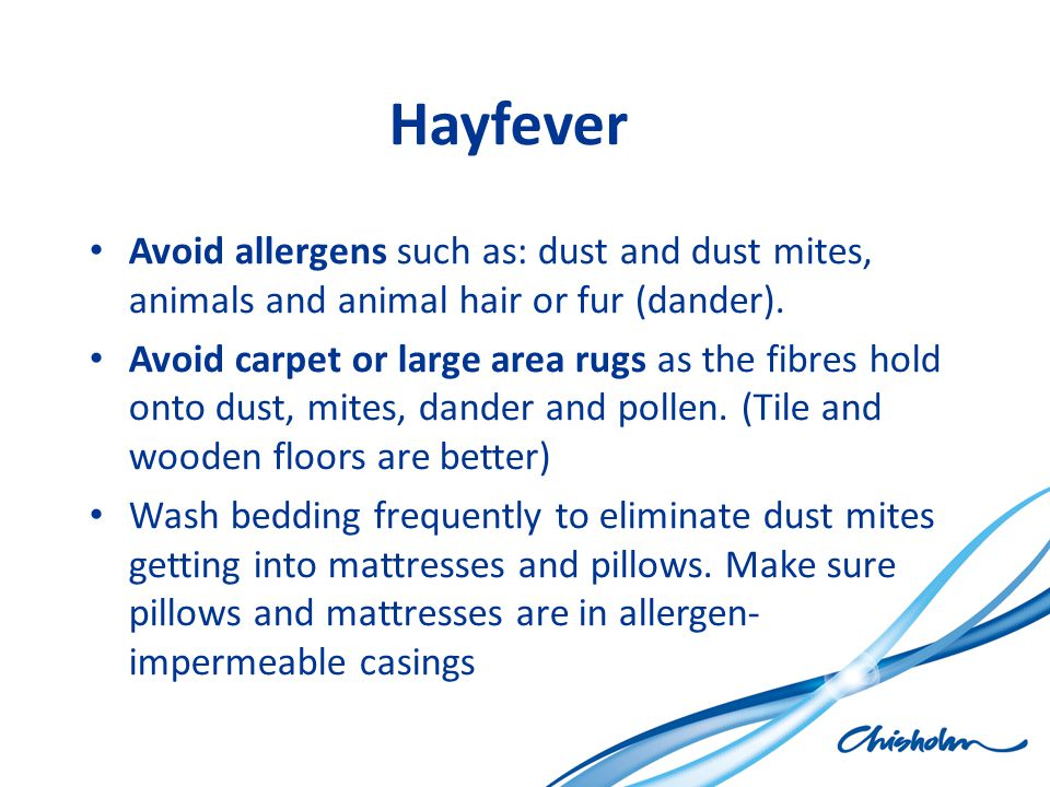 Hayfever Avoid allergens such as: dust and dust mites, animals and animal hair or fur (dander).