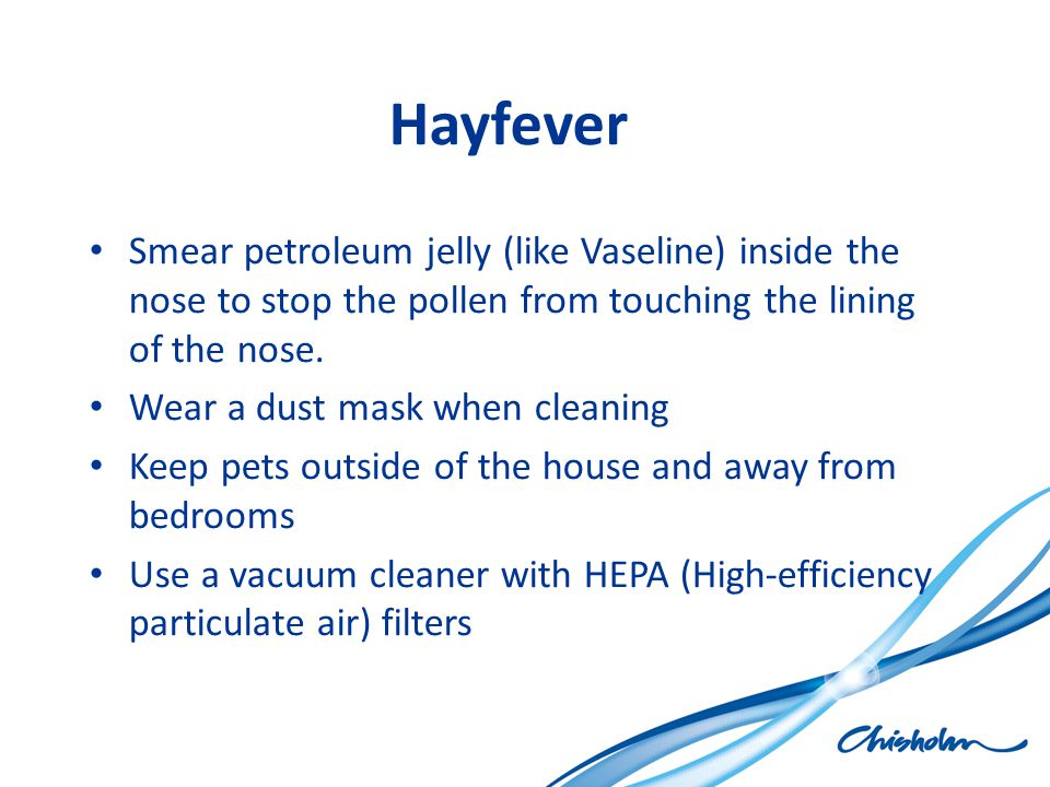 Hayfever Smear petroleum jelly (like Vaseline) inside the nose to stop the pollen from touching the lining of the nose.