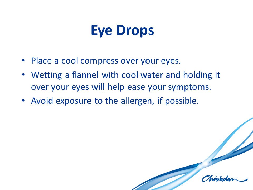 Eye Drops Place a cool compress over your eyes.