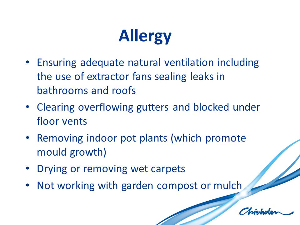 Allergy Ensuring adequate natural ventilation including the use of extractor fans sealing leaks in bathrooms and roofs.