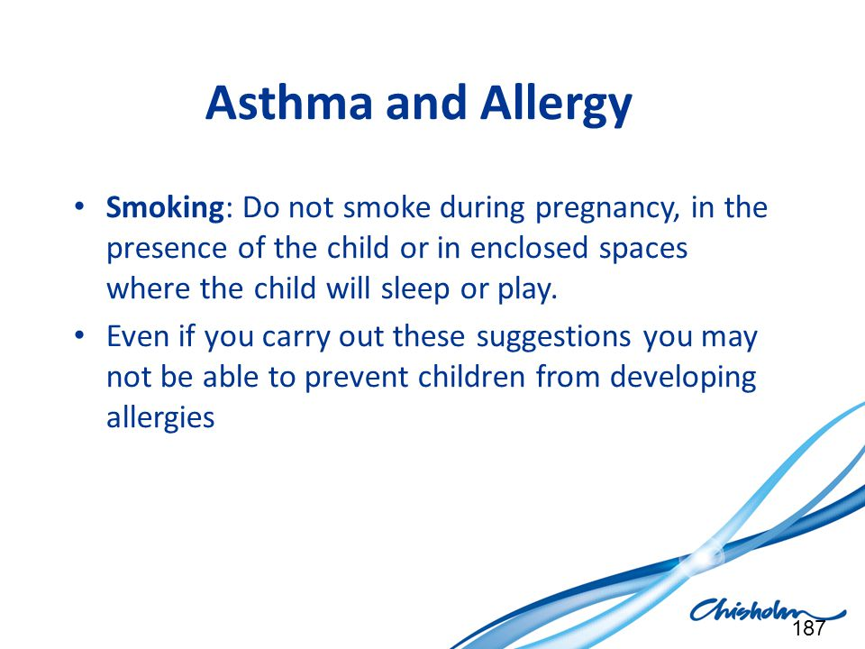Asthma and Allergy Smoking: Do not smoke during pregnancy, in the presence of the child or in enclosed spaces where the child will sleep or play.