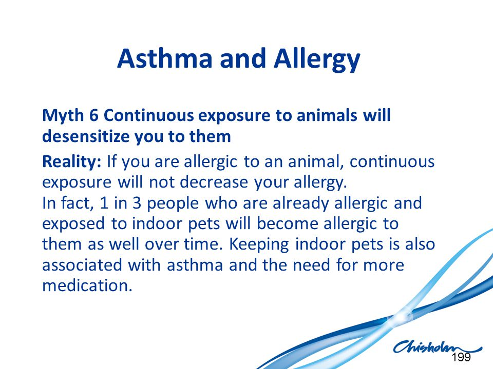 Asthma and Allergy Myth 6 Continuous exposure to animals will desensitize you to them.