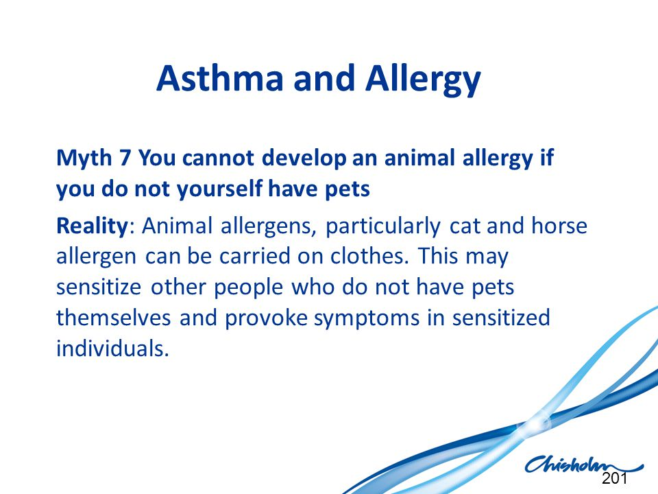 Asthma and Allergy Myth 7 You cannot develop an animal allergy if you do not yourself have pets.