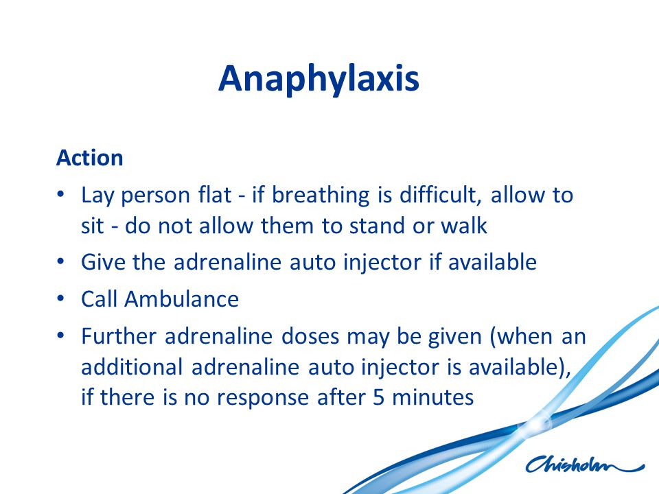 Anaphylaxis Action. Lay person flat - if breathing is difficult, allow to sit - do not allow them to stand or walk.