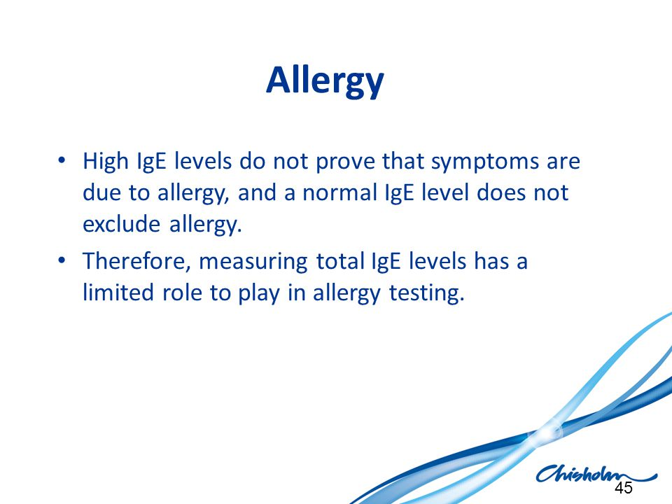 Allergy High IgE levels do not prove that symptoms are due to allergy, and a normal IgE level does not exclude allergy.