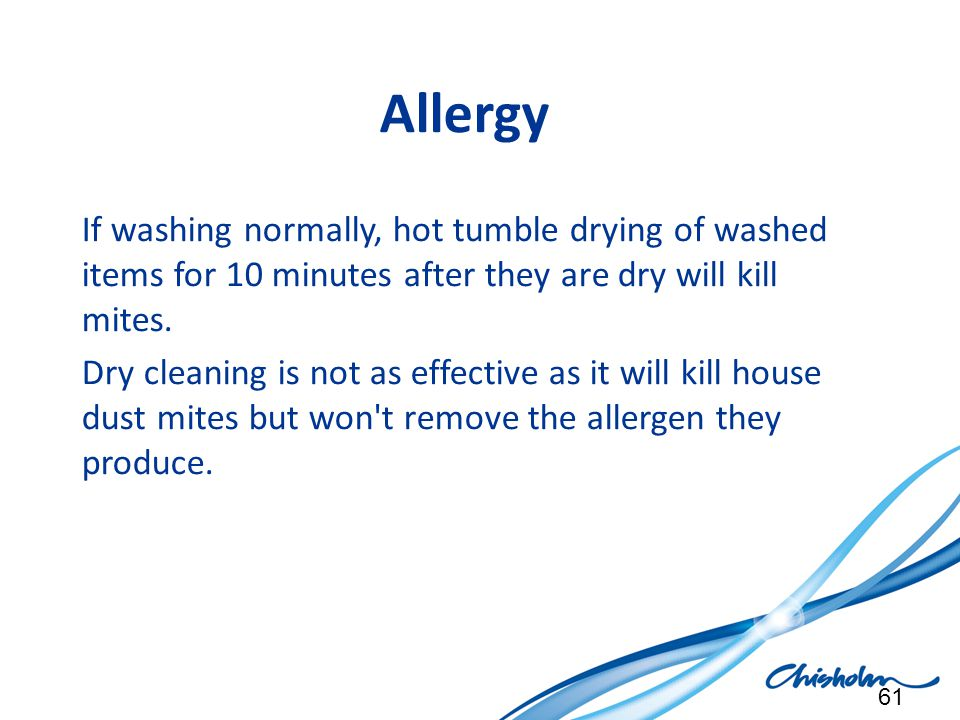 Allergy If washing normally, hot tumble drying of washed items for 10 minutes after they are dry will kill mites.