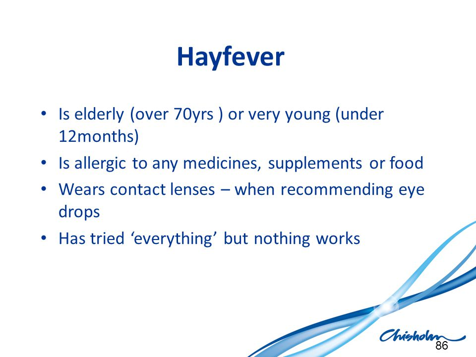 Hayfever Is elderly (over 70yrs ) or very young (under 12months)