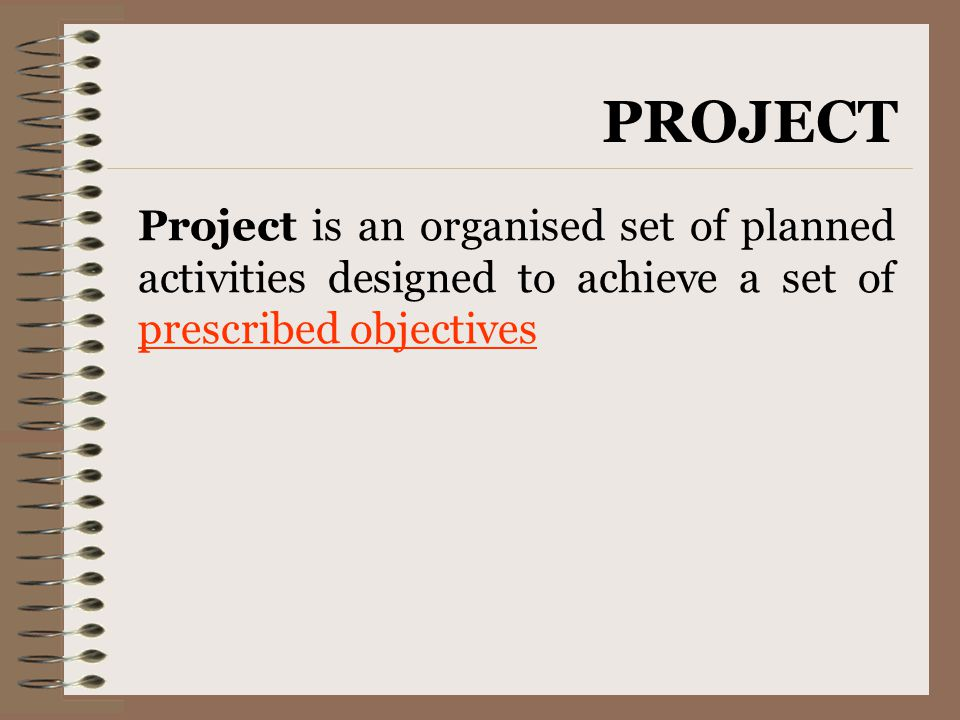 PROJECT Project is an organised set of planned activities designed to achieve a set of prescribed objectives.