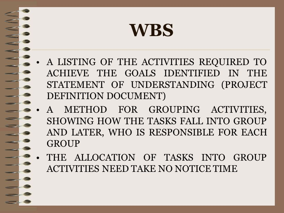 WBS A LISTING OF THE ACTIVITIES REQUIRED TO ACHIEVE THE GOALS IDENTIFIED IN THE STATEMENT OF UNDERSTANDING (PROJECT DEFINITION DOCUMENT)