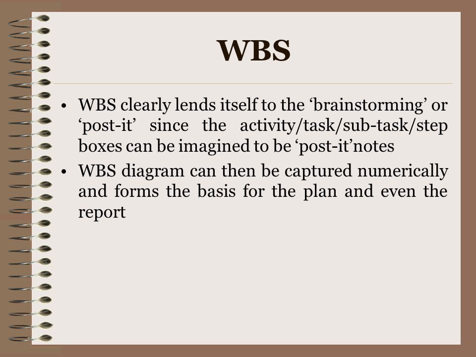 WBS WBS clearly lends itself to the 'brainstorming' or 'post-it' since the activity/task/sub-task/step boxes can be imagined to be 'post-it'notes.