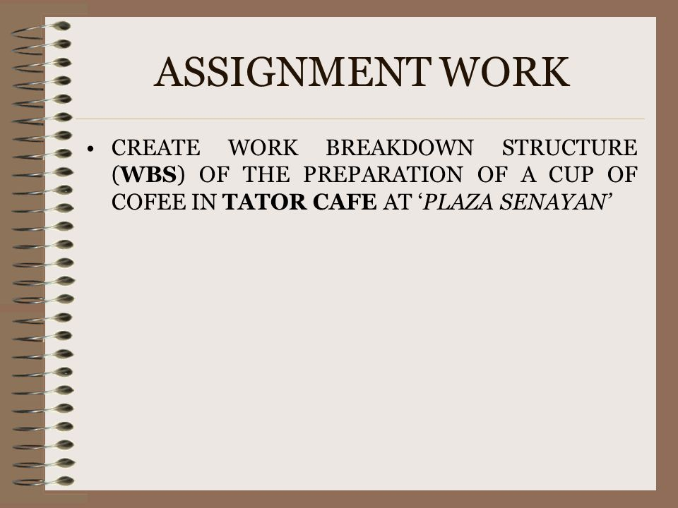 ASSIGNMENT WORK CREATE WORK BREAKDOWN STRUCTURE (WBS) OF THE PREPARATION OF A CUP OF COFEE IN TATOR CAFE AT 'PLAZA SENAYAN'