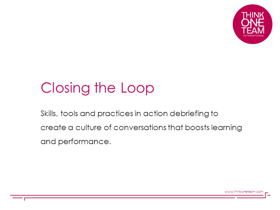 Closing the Loop Skills, tools and practices in action debriefing to create a culture of conversations that boosts learning and performance.