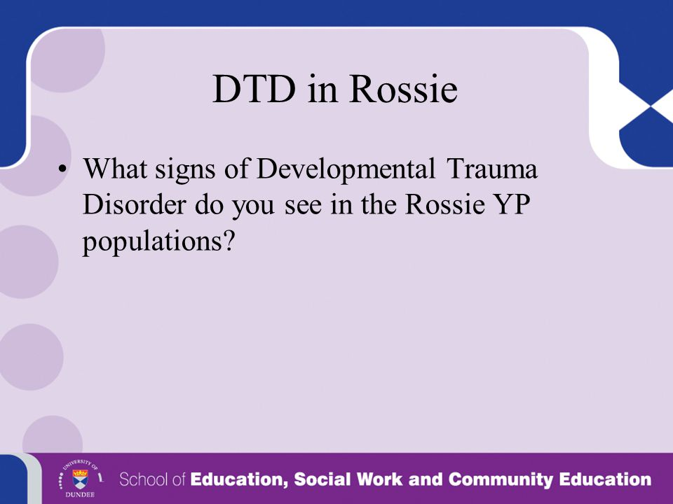DTD in Rossie What signs of Developmental Trauma Disorder do you see in the Rossie YP populations