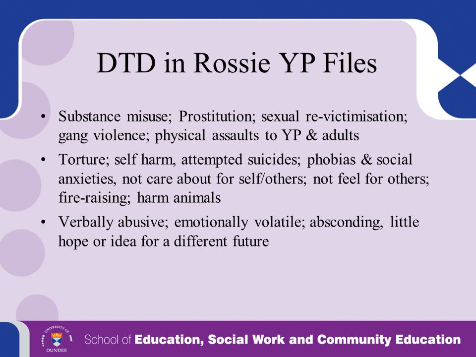 DTD in Rossie YP Files Substance misuse; Prostitution; sexual re-victimisation; gang violence; physical assaults to YP & adults.