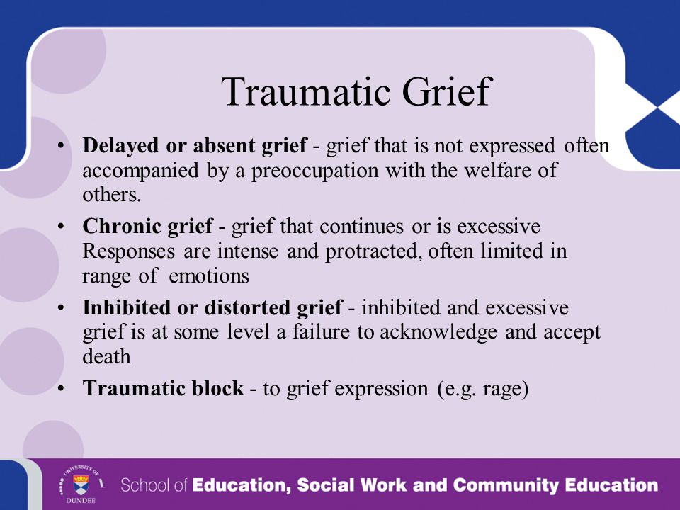 Traumatic Grief Delayed or absent grief - grief that is not expressed often accompanied by a preoccupation with the welfare of others.