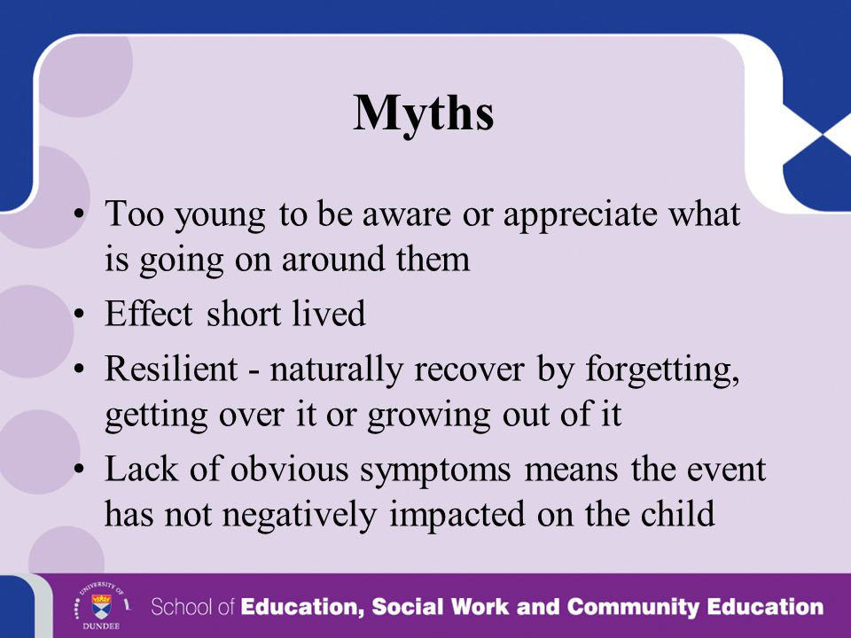Myths Too young to be aware or appreciate what is going on around them