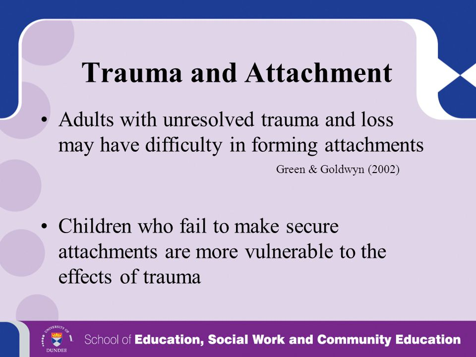 Trauma and Attachment Adults with unresolved trauma and loss may have difficulty in forming attachments.