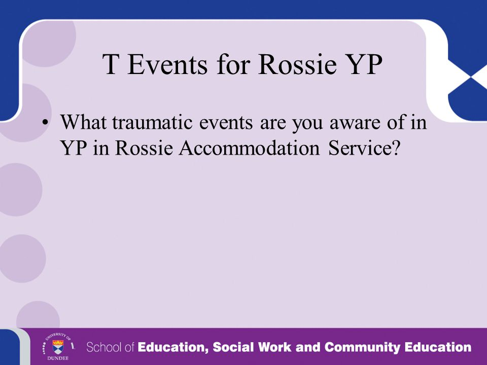 T Events for Rossie YP What traumatic events are you aware of in YP in Rossie Accommodation Service