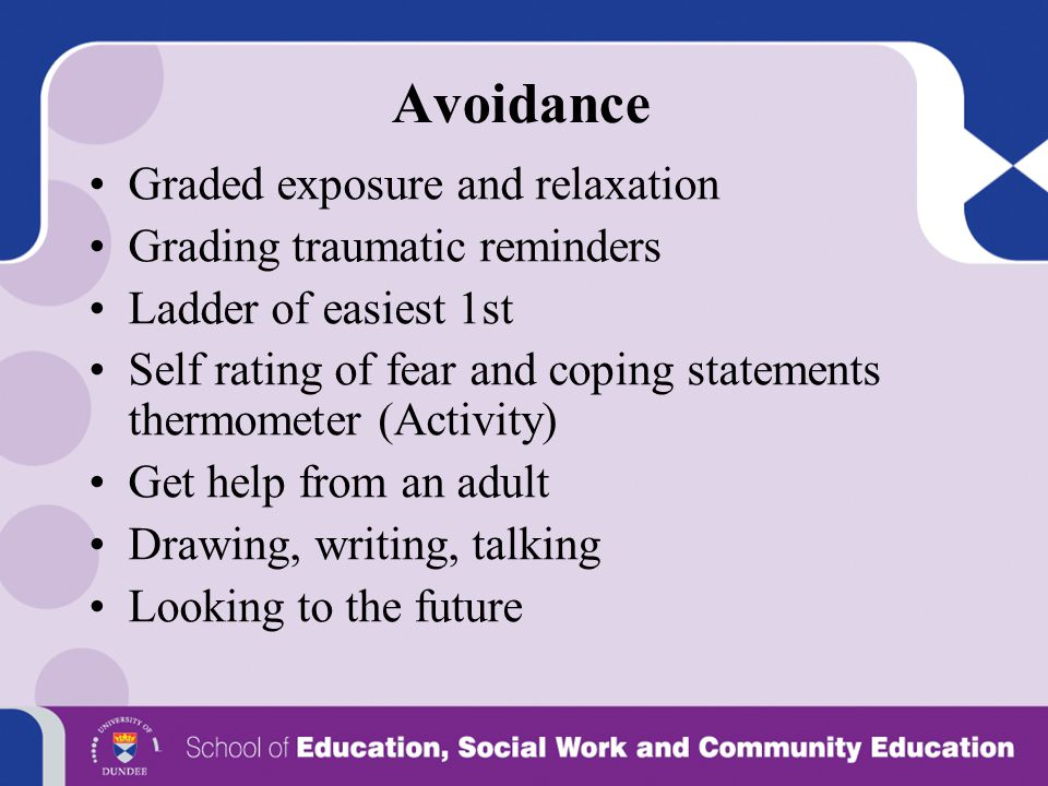 Avoidance Graded exposure and relaxation Grading traumatic reminders