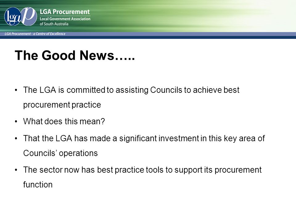 The Good News….. The LGA is committed to assisting Councils to achieve best procurement practice. What does this mean