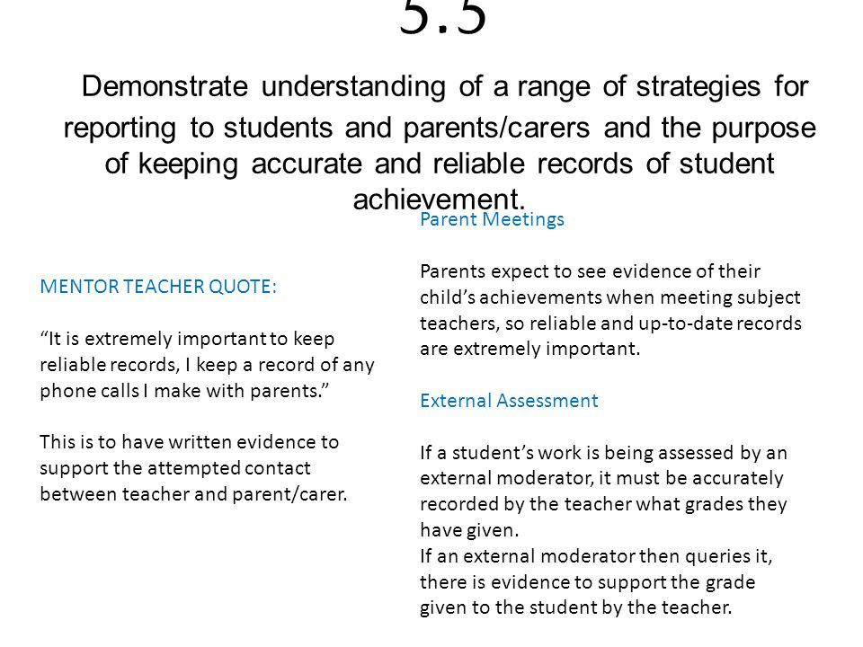 5.5 Demonstrate understanding of a range of strategies for reporting to students and parents/carers and the purpose of keeping accurate and reliable records of student achievement.