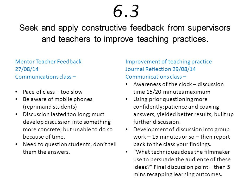 6.3 Seek and apply constructive feedback from supervisors and teachers to improve teaching practices.