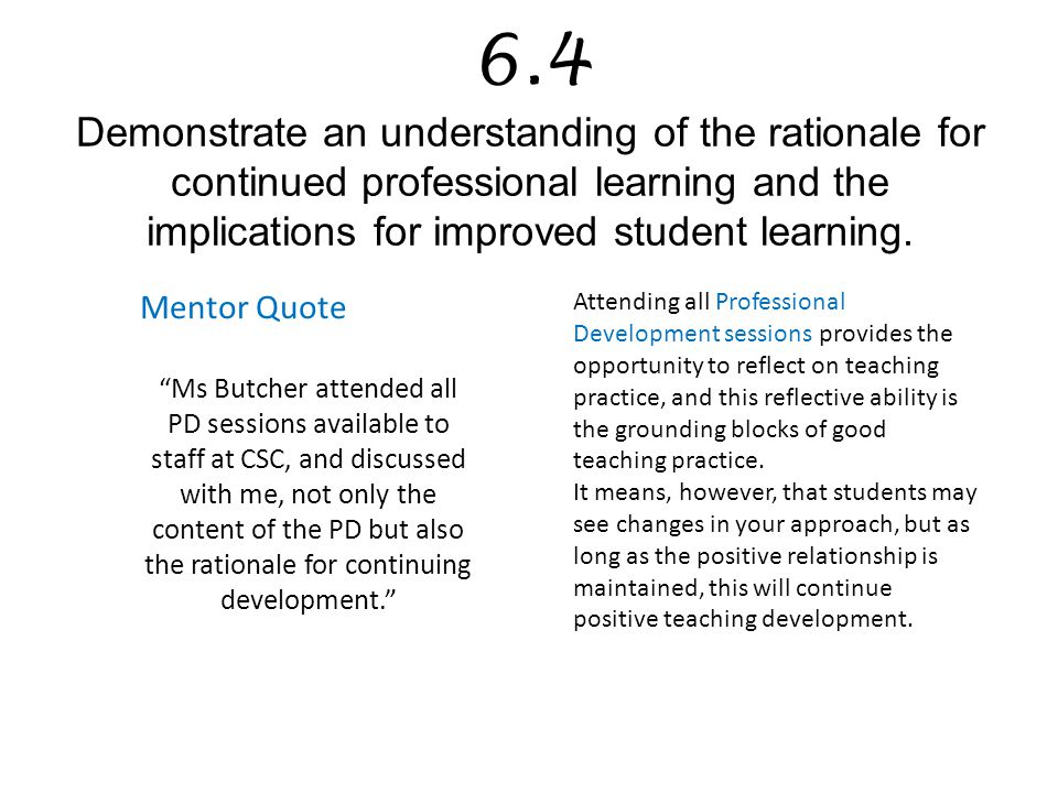 6.4 Demonstrate an understanding of the rationale for continued professional learning and the implications for improved student learning.