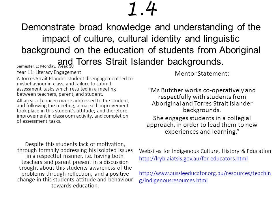 1.4 Demonstrate broad knowledge and understanding of the impact of culture, cultural identity and linguistic background on the education of students from Aboriginal and Torres Strait Islander backgrounds.
