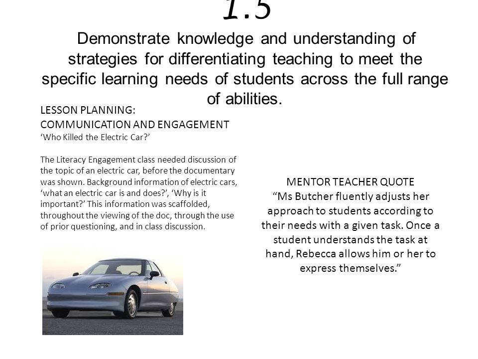 1.5 Demonstrate knowledge and understanding of strategies for differentiating teaching to meet the specific learning needs of students across the full range of abilities.