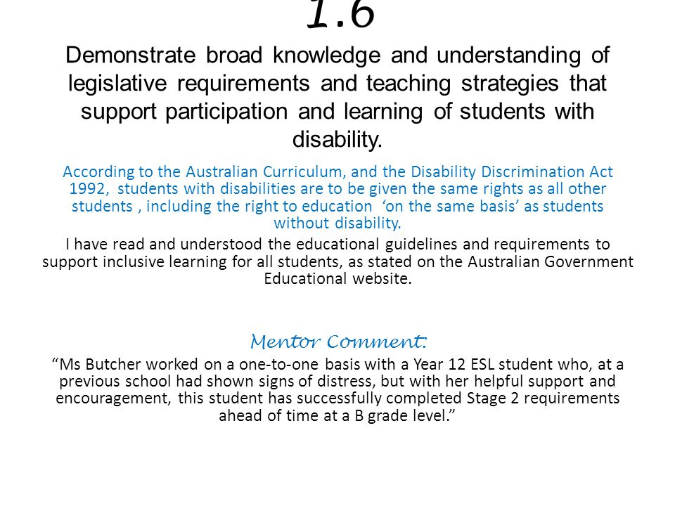 1.6 Demonstrate broad knowledge and understanding of legislative requirements and teaching strategies that support participation and learning of students with disability.