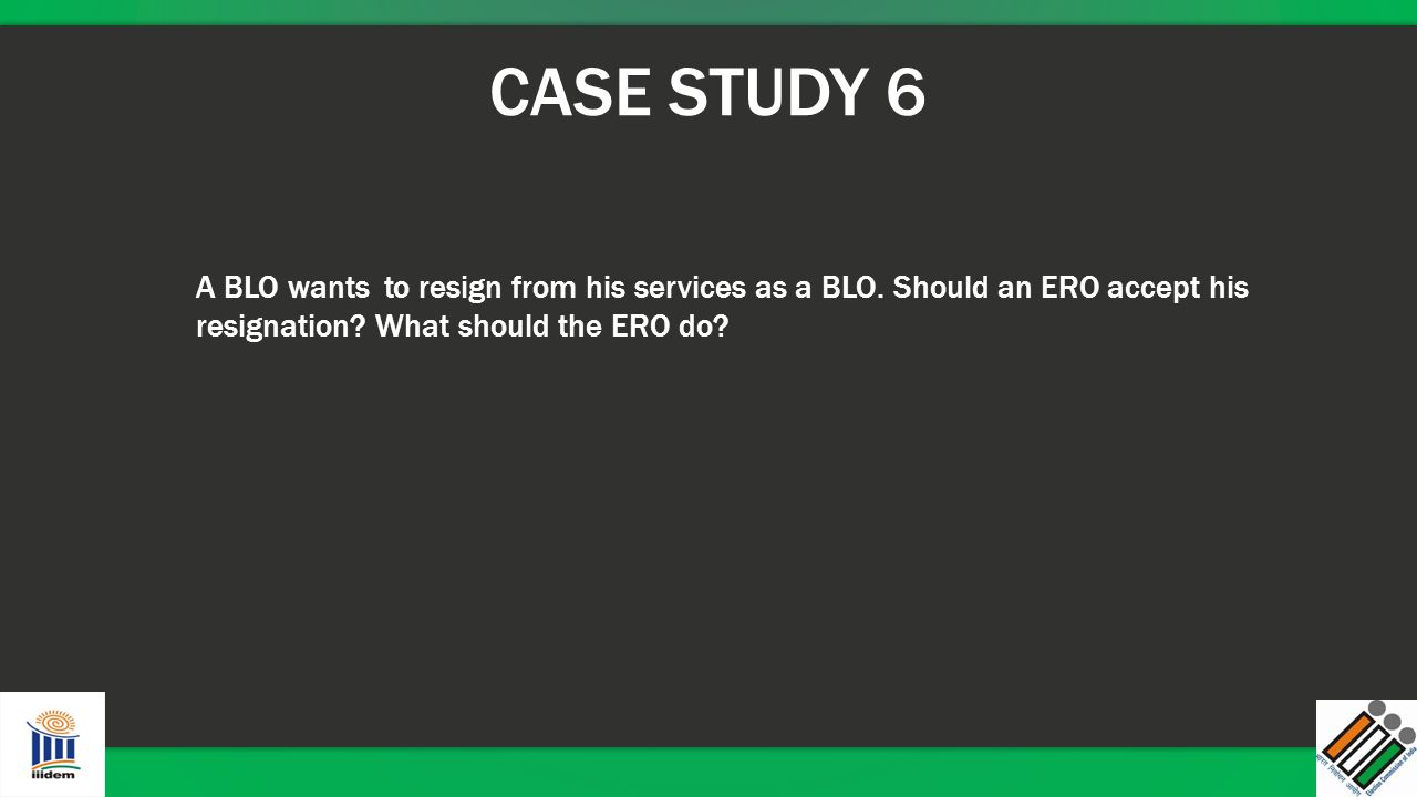 CASE STUDY 6 A BLO wants to resign from his services as a BLO.