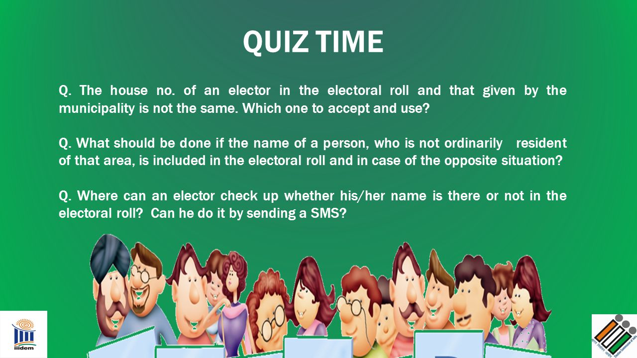 QUIZ TIME Q. The house no. of an elector in the electoral roll and that given by the municipality is not the same. Which one to accept and use