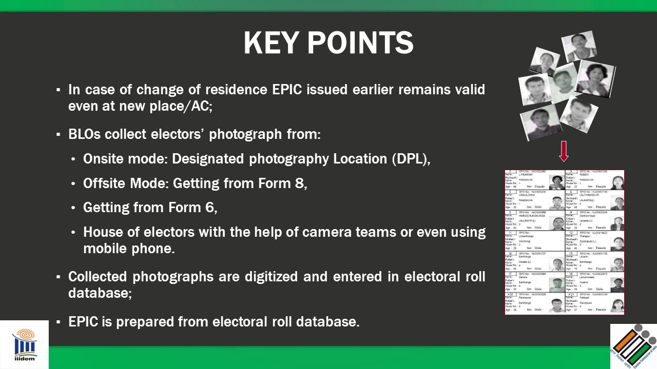 KEY POINTS In case of change of residence EPIC issued earlier remains valid even at new place/AC; BLOs collect electors' photograph from: